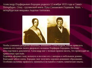 Александр Порфирьевич Бородин родился 12 ноября 1833 года в Санкт-Петербурге