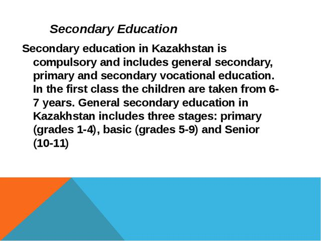 Secondary Education Secondary education in Kazakhstan is compulsory and inclu...