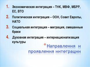 Экономическая интеграция – ТНК, МВФ, МБРР, ЕС, ВТО Политическая интеграция –