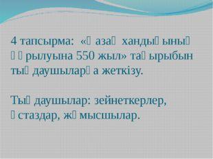 4 тапсырма: «Қазақ хандығының құрылуына 550 жыл» тақырыбын тыңдаушыларға жетк
