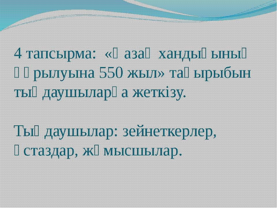 4 тапсырма: «Қазақ хандығының құрылуына 550 жыл» тақырыбын тыңдаушыларға жетк...