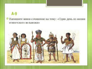 А-9 Напишите мини-сочинение на тему: «Один день из жизни египетского вельможи»