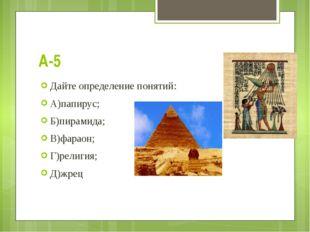 А-5 Дайте определение понятий: А)папирус; Б)пирамида; В)фараон; Г)религия; Д)