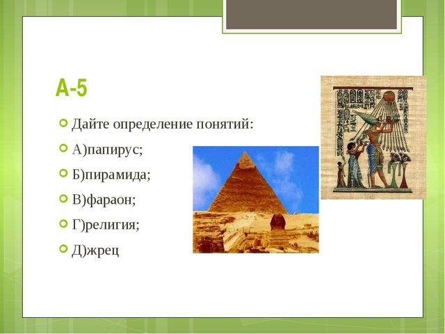 А-5 Дайте определение понятий: А)папирус; Б)пирамида; В)фараон; Г)религия; Д)...