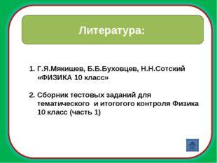 Литература: Г.Я.Мякишев, Б.Б.Буховцев, Н.Н.Сотский «ФИЗИКА 10 класс» Сборник