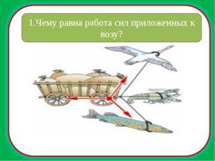 1.Чему равна работа сил приложенных к возу?