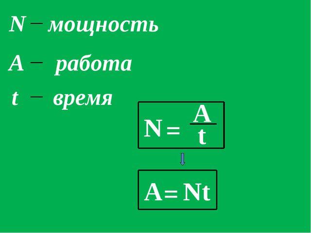 N = A t N мощность А работа t время А = Nt