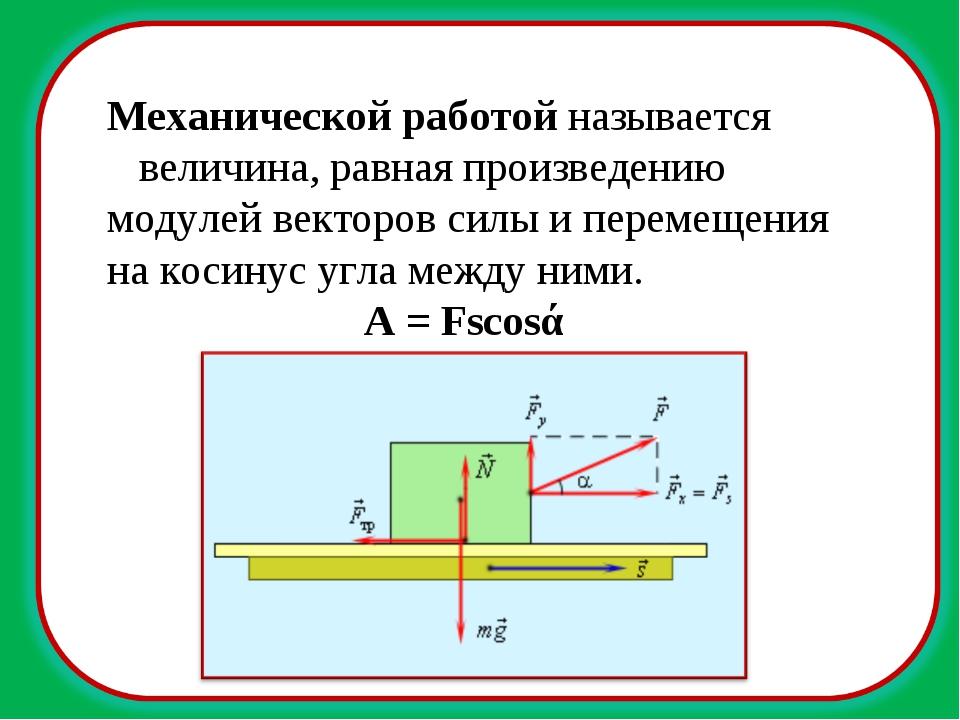Механической работой называется величина, равная произведению модулей векторо...