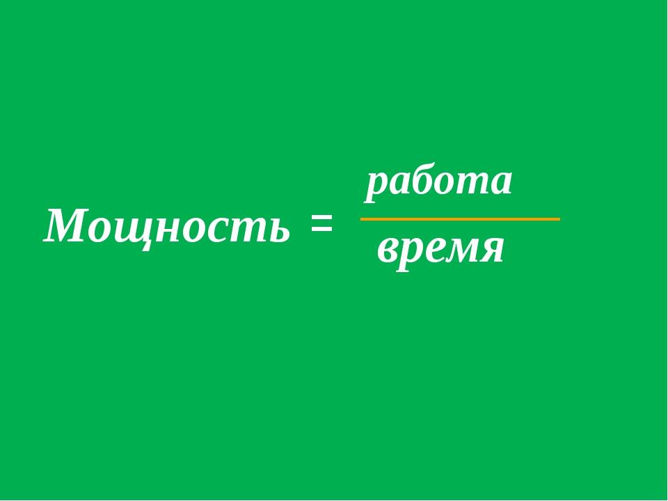 Мощность = работа время