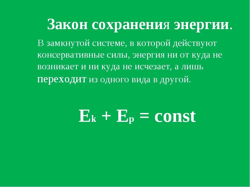 Закон сохранения энергии. В замкнутой системе, в которой действуют консерват...