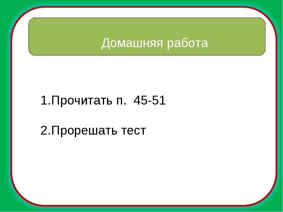Домашняя работа Прочитать п. 45-51 Прорешать тест