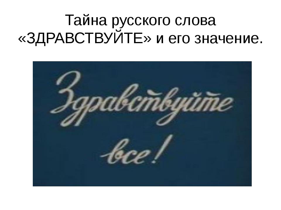 Тайна русского слова «ЗДРАВСТВУЙТЕ» и его значение.