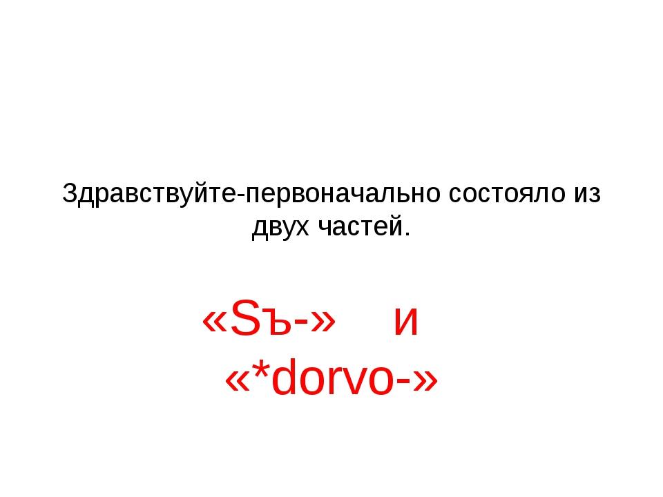 Здравствуйте-первоначально состояло из двух частей. «Sъ-» и «*dorvo-»