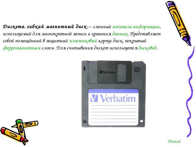 Дискета,гибкий магнитный диск— сменныйноситель информации, используемый для...