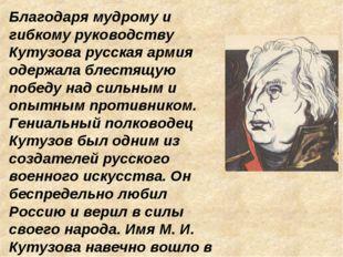 Благодаря мудрому и гибкому руководству Кутузова русская армия одержала блест