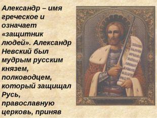 Александр – имя греческое и означает «защитник людей». Александр Невский был