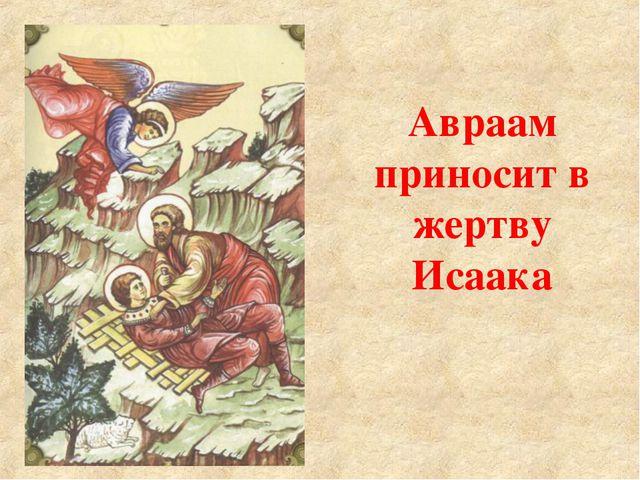 Авраам приносит в жертву Исаака