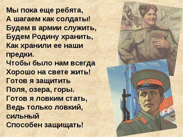 Мы пока еще ребята, А шагаем как солдаты! Будем в армии служить, Будем Родину...