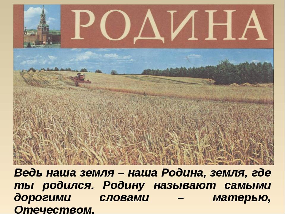 Ведь наша земля – наша Родина, земля, где ты родился. Родину называют самыми...