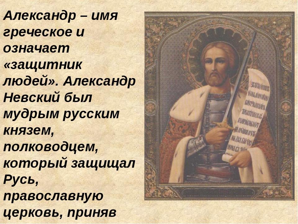 Александр – имя греческое и означает «защитник людей». Александр Невский был...