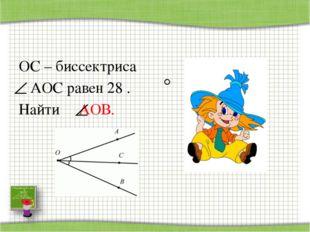 ОС – биссектриса АОС равен 28 . Найти АОВ. http://aida.ucoz.ru