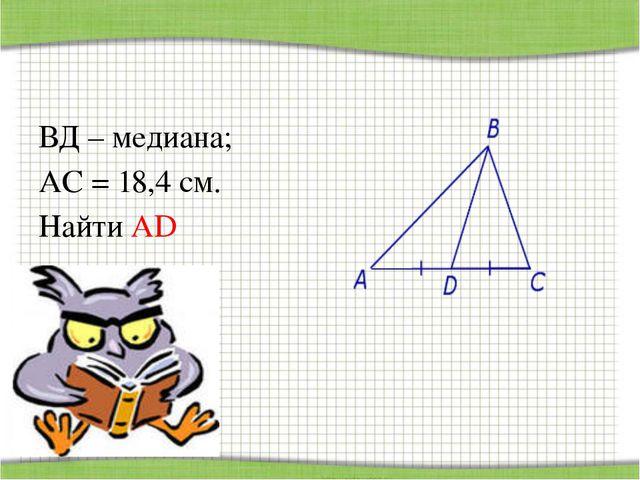 ВД – медиана; АС = 18,4 см. Найти АD http://aida.ucoz.ru