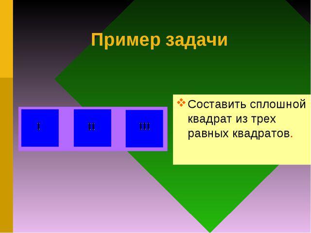 Пример задачи Составить сплошной квадрат из трех равных квадратов.