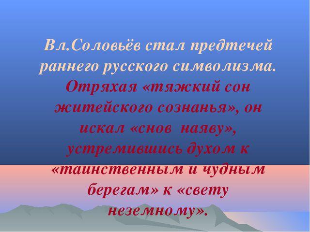 Вл.Соловьёв стал предтечей раннего русского символизма. Отряхая «тяжкий сон ж...