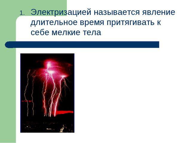 Электризацией называется явление длительное время притягивать к себе мелкие т...