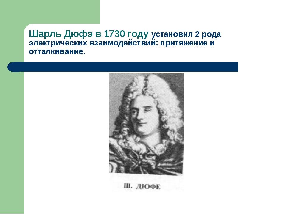 Шарль Дюфэ в 1730 году установил 2 рода электрических взаимодействий: притяже...