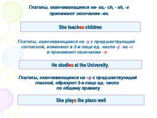 Глаголы, оканчивающиеся на- ss,- ch, - sh, -x принимают окончание –es. She te