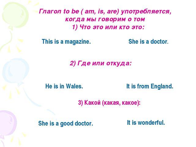 Глагол to be ( am, is, are) употребляется, когда мы говорим о том 1) Что это...