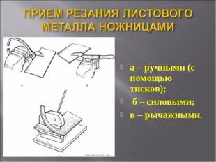 а – ручными (с помощью тисков); б – силовыми; в – рычажными.