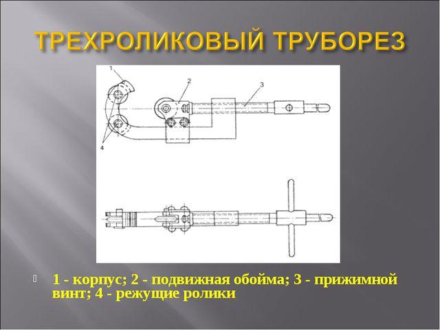 1 - корпус; 2 - подвижная обойма; 3 - прижимной винт; 4 - режущие ролики