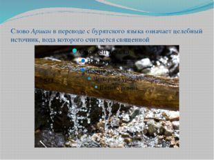 Слово Аршан в переводе с бурятского языка означает целебный источник, вода ко