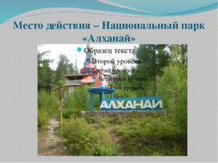 Место действия – Национальный парк «Алханай»