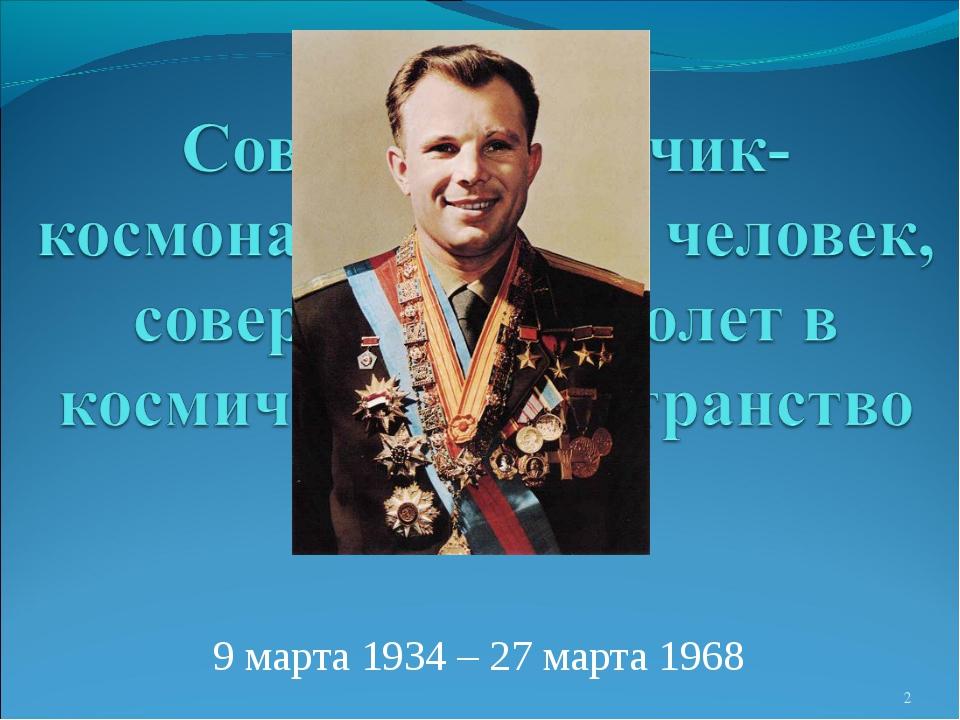 Ю́рий Алексе́евич Гага́рин 9 марта 1934 – 27 марта 1968 *