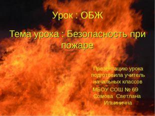 Тема урока : Безопасность при пожаре Урок : ОБЖ Презентацию урока подготовила