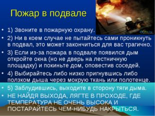 Пожар в подвале 1) Звоните в пожарную охрану. 2) Ни в коем случае не пытайтес