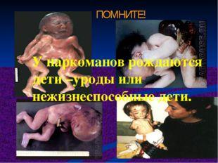 ПОМНИТЕ! У наркоманов рождаются дети –уроды или нежизнеспособные дети.