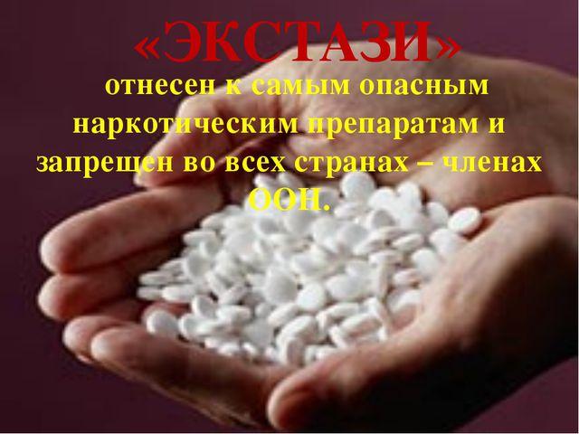 отнесен к самым опасным наркотическим препаратам и запрещен во всех странах...