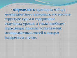 - определить принципы отбора межпредметного материала, его место в структуре