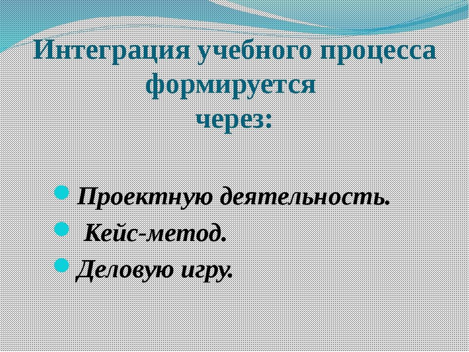 Интеграция учебного процесса формируется через: Проектную деятельность. Кейс-...