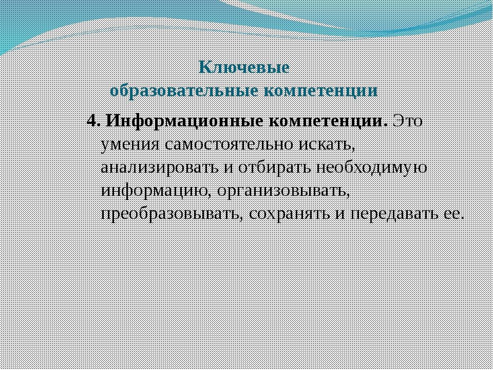Ключевые образовательные компетенции 4. Информационные компетенции. Это умени...
