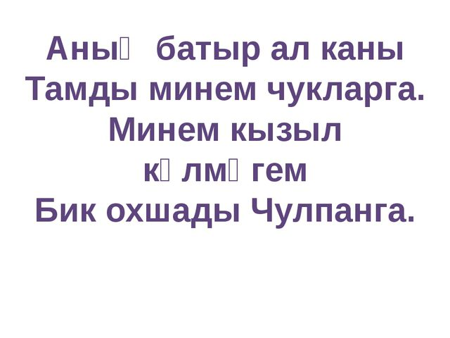 Аның батыр ал каны Тамды минем чукларга. Минем кызыл күлмәгем Бик охшады Чулп...