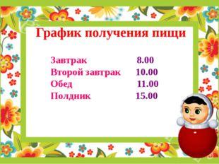 График получения пищи Завтрак 8.00 Второй завтрак 10.00 Обед 11.00 Полдник 15