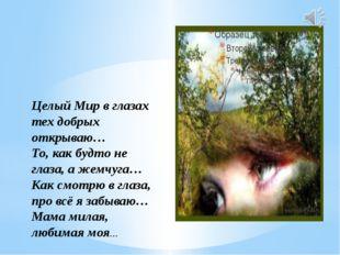 Целый Мир в глазах тех добрых открываю… То, как будто не глаза, а жемчуга… К