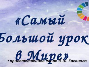 «Самый Большой урок в Мире» приветственное слово В.Ш. Каганова Сегодня мы про