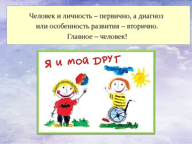 Человек и личность – первично, а диагноз или особенность развития – вторично...
