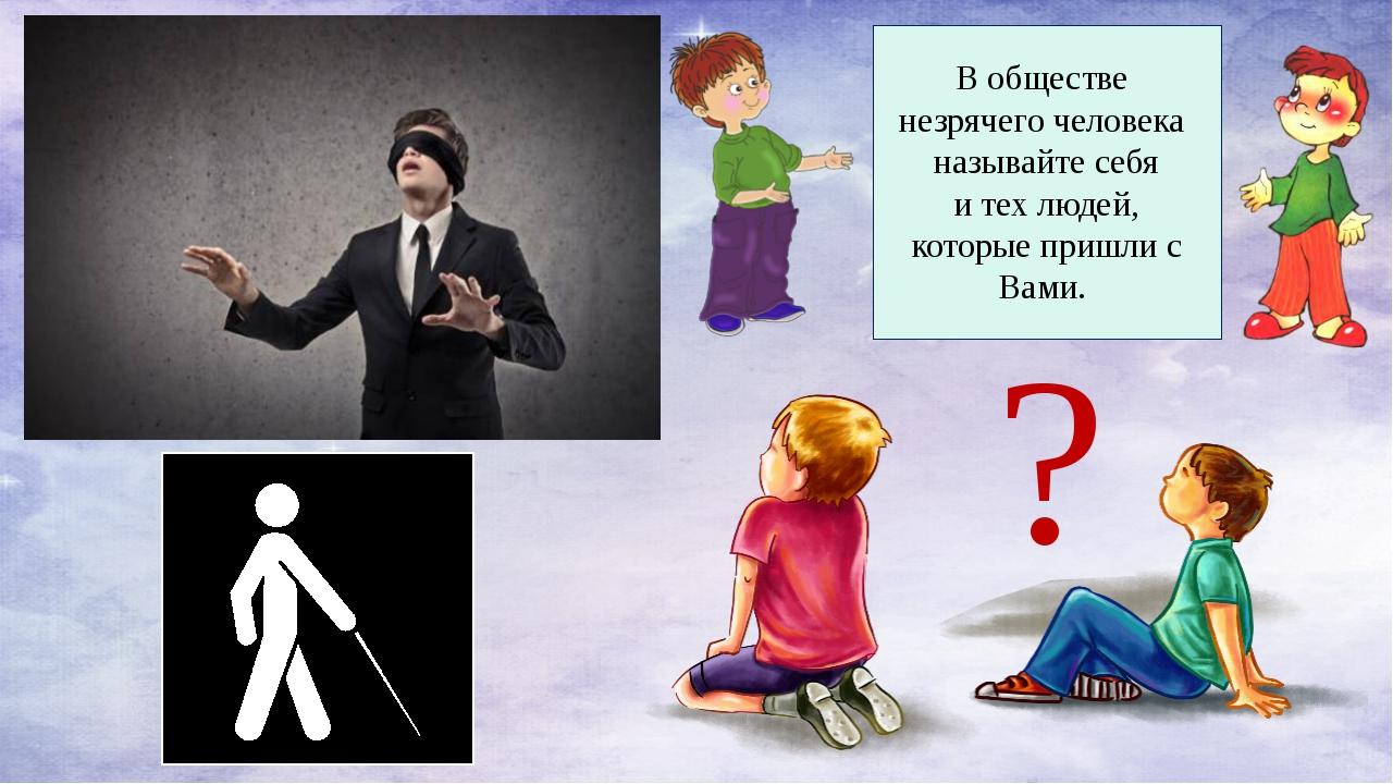 В обществе незрячего человека называйте себя и тех людей, которые пришли с В...